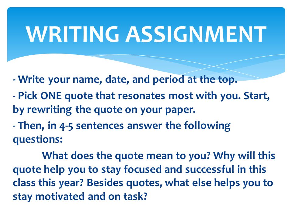 - Write your name, date, and period at the top. - Pick ONE quote that resonates most with you. Start, by rewriting the quote on your paper. - Then, in