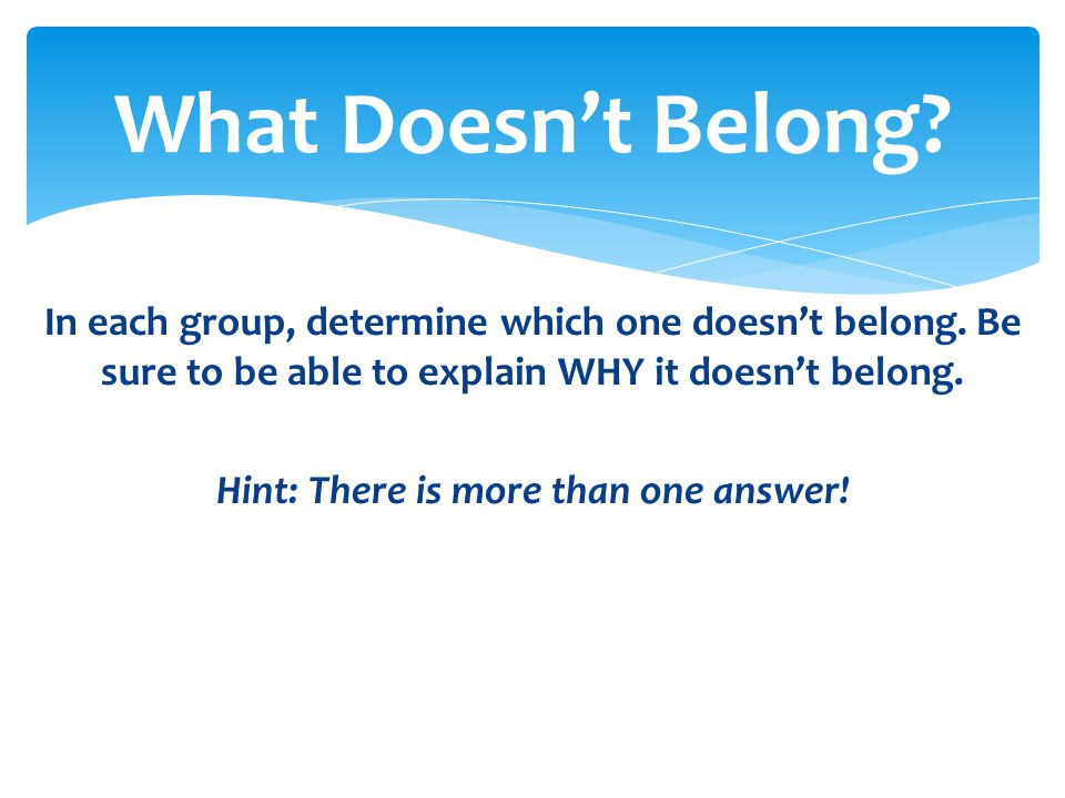 In each group, determine which one doesn't belong. Be sure to be able to explain WHY it doesn't belong. Hint: There is more than one answer! What Does