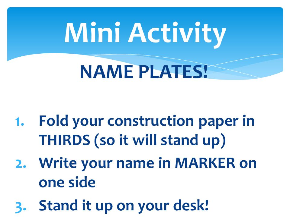 NAME PLATES! 1.Fold your construction paper in THIRDS (so it will stand up) 2.Write your name in MARKER on one side 3.Stand it up on your desk! Mini A