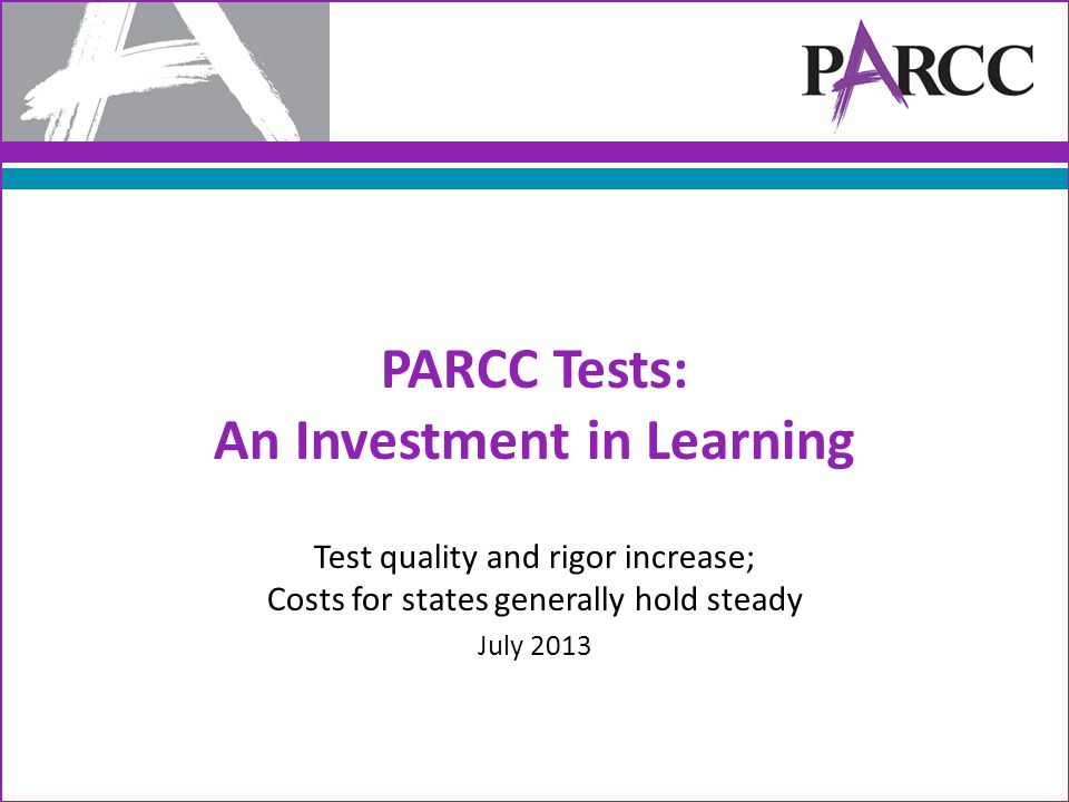 PARCC Tests: An Investment in Learning Test quality and rigor increase; Costs for states generally hold steady July 2013
