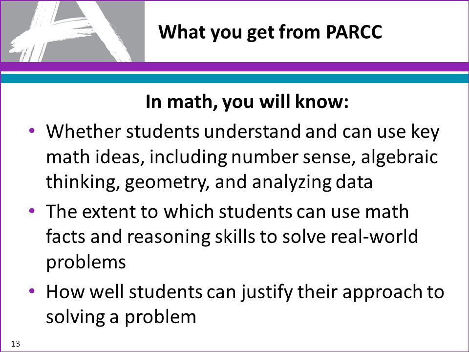 What you get from PARCC 13 In math, you will know: Whether students understand and can use key math ideas, including number sense, algebraic thinking, geometry, and analyzing data The extent to which students can use math facts and reasoning skills to solve real-world problems How well students can justify their approach to solving a problem