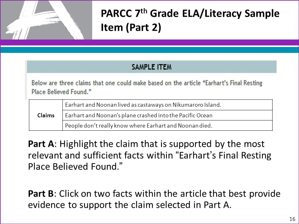 PARCC 7 th Grade ELA/Literacy Sample Item (Part 2) Part A: Highlight the claim that is supported by the most relevant and sufficient facts within Earhart's Final Resting Place Believed Found. Part B: Click on two facts within the article that best provide evidence to support the claim selected in Part A.