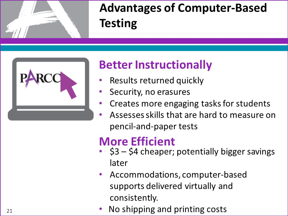 Advantages of Computer-Based Testing 21 Better Instructionally Results returned quickly Security, no erasures Creates more engaging tasks for students Assesses skills that are hard to measure on pencil-and-paper tests More Efficient $3 – $4 cheaper; potentially bigger savings later Accommodations, computer-based supports delivered virtually and consistently.