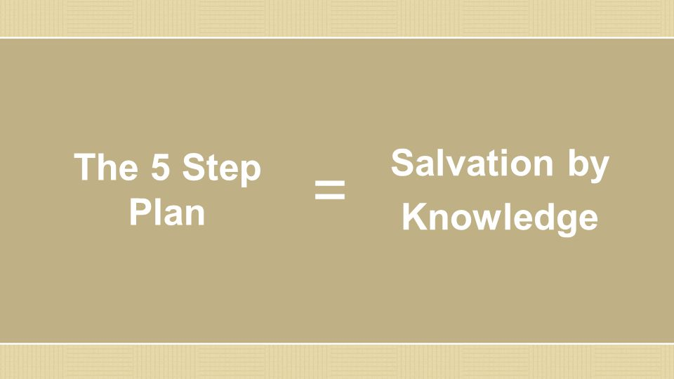 The 5 Step Plan Salvation by Knowledge =