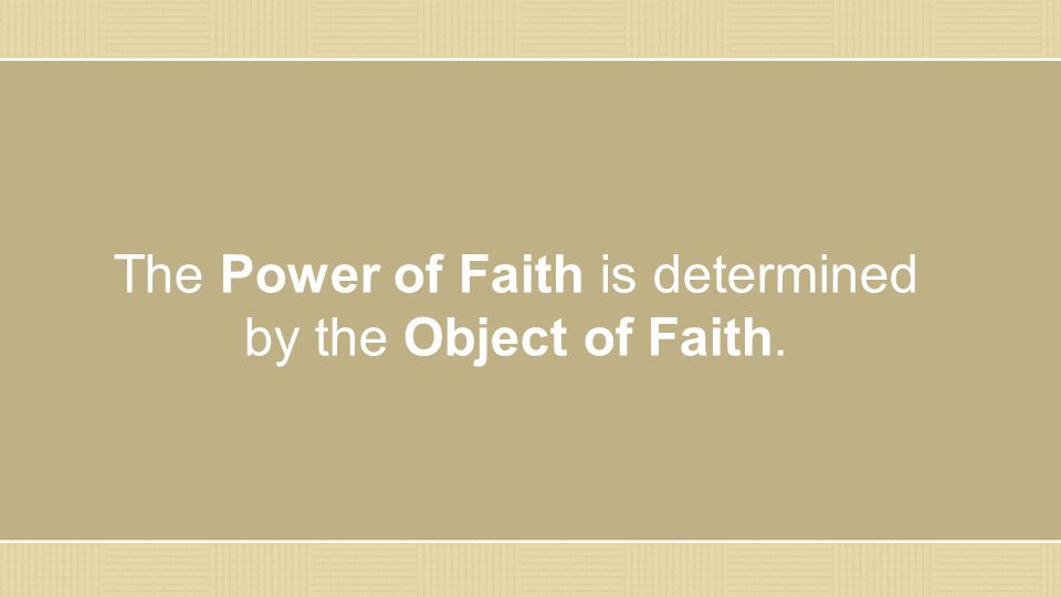 The Power of Faith is determined by the Object of Faith.