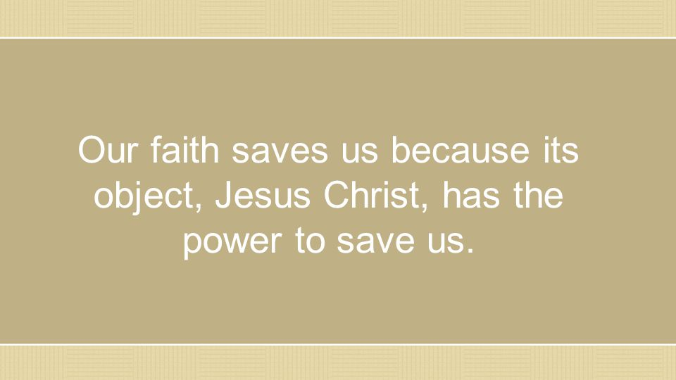 Our faith saves us because its object, Jesus Christ, has the power to save us.