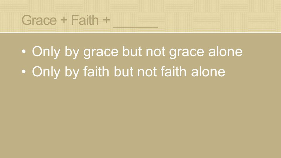 Grace + Faith + ______ Only by grace but not grace alone Only by faith but not faith alone