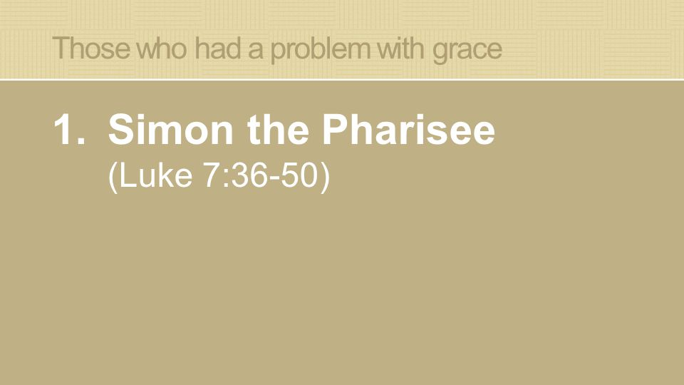 Those who had a problem with grace 1.Simon the Pharisee (Luke 7:36-50)