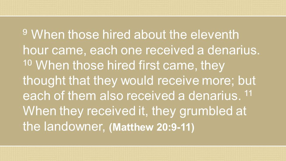 9 When those hired about the eleventh hour came, each one received a denarius.
