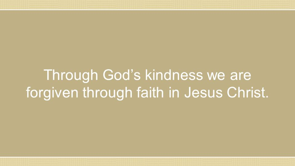 Through God's kindness we are forgiven through faith in Jesus Christ.