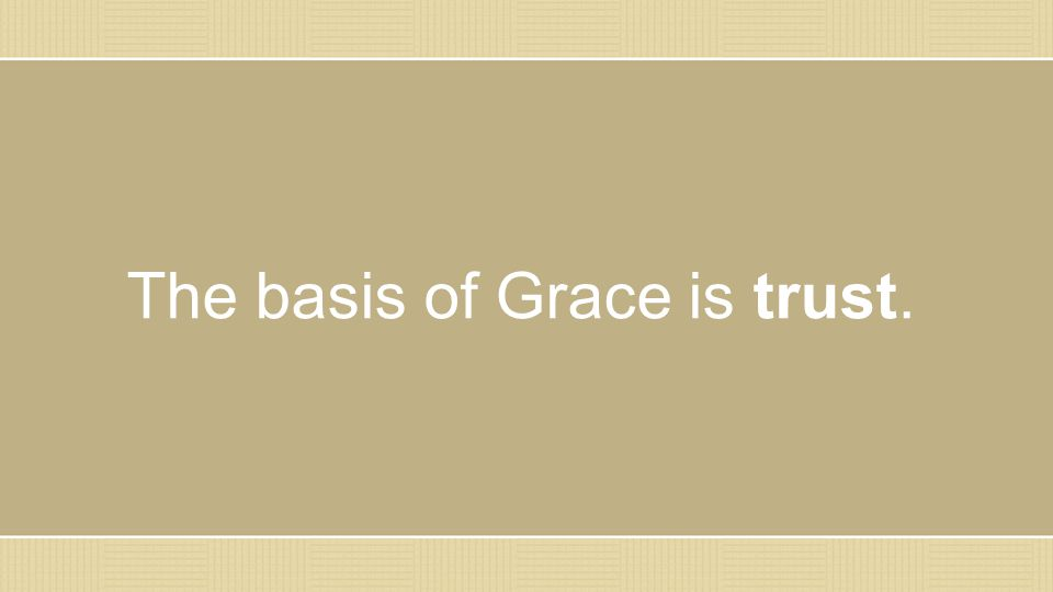 The basis of Grace is trust.