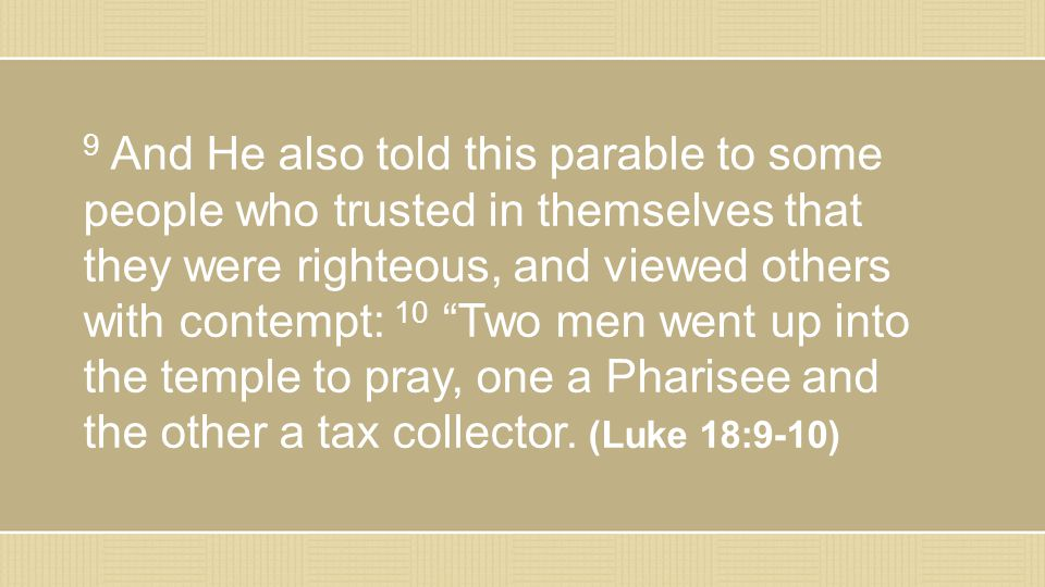 9 And He also told this parable to some people who trusted in themselves that they were righteous, and viewed others with contempt: 10 Two men went up into the temple to pray, one a Pharisee and the other a tax collector.