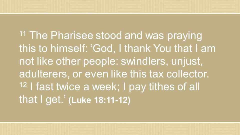11 The Pharisee stood and was praying this to himself: 'God, I thank You that I am not like other people: swindlers, unjust, adulterers, or even like this tax collector.