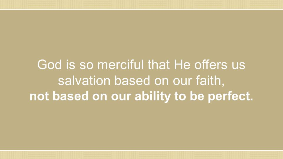 God is so merciful that He offers us salvation based on our faith, not based on our ability to be perfect.