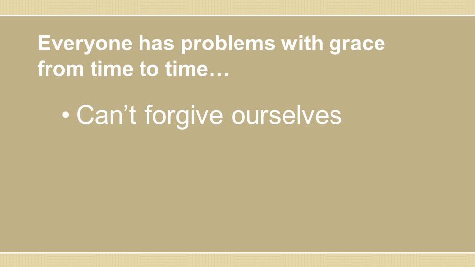 Everyone has problems with grace from time to time… Can't forgive ourselves