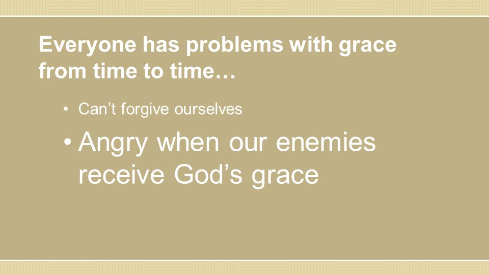 Everyone has problems with grace from time to time… Can't forgive ourselves Angry when our enemies receive God's grace