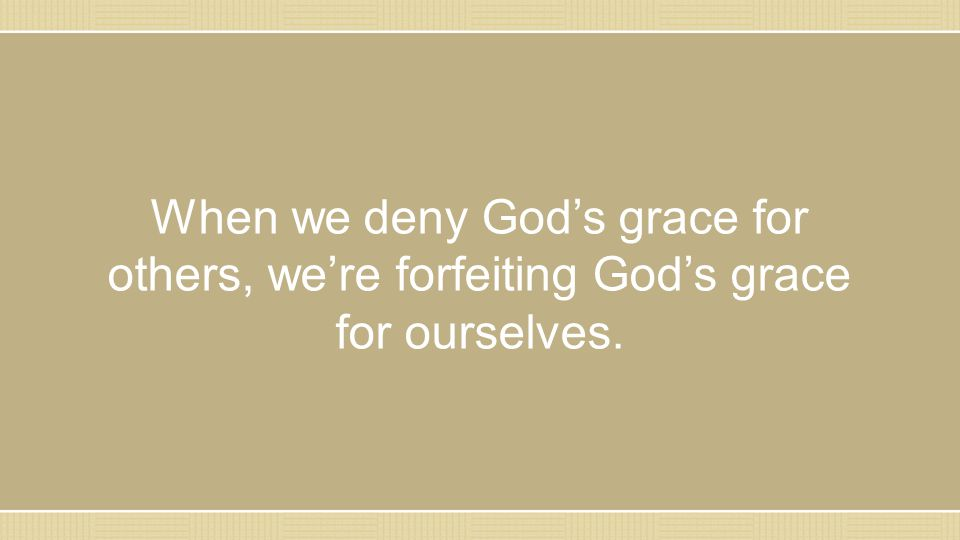 When we deny God's grace for others, we're forfeiting God's grace for ourselves.