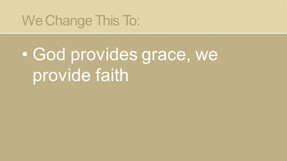 We Change This To: God provides grace, we provide faith
