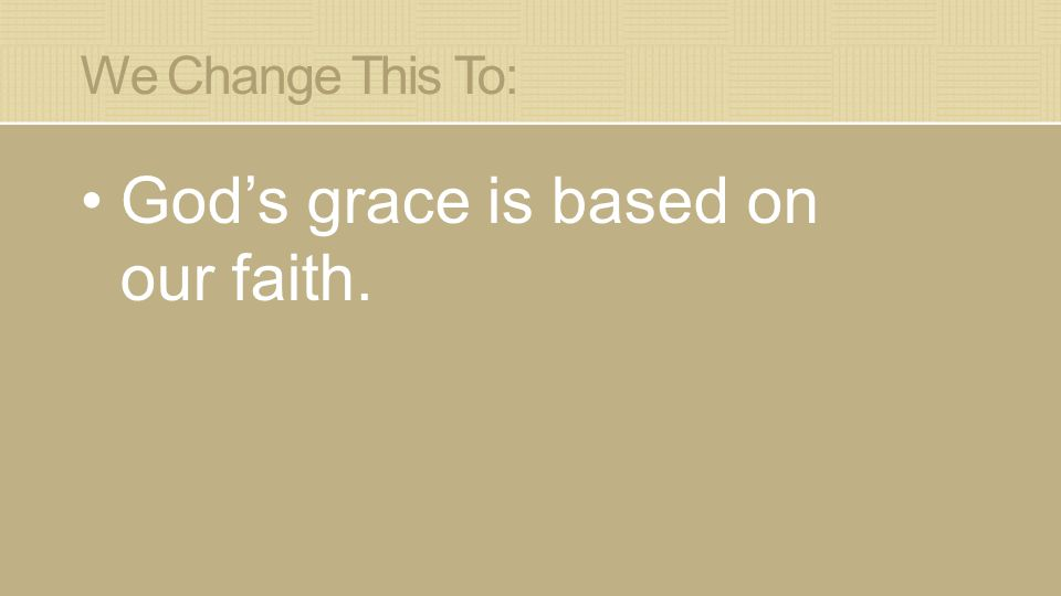 We Change This To: God's grace is based on our faith.