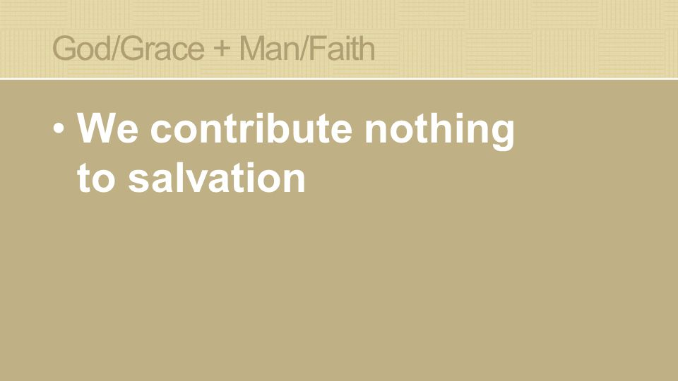 God/Grace + Man/Faith We contribute nothing to salvation