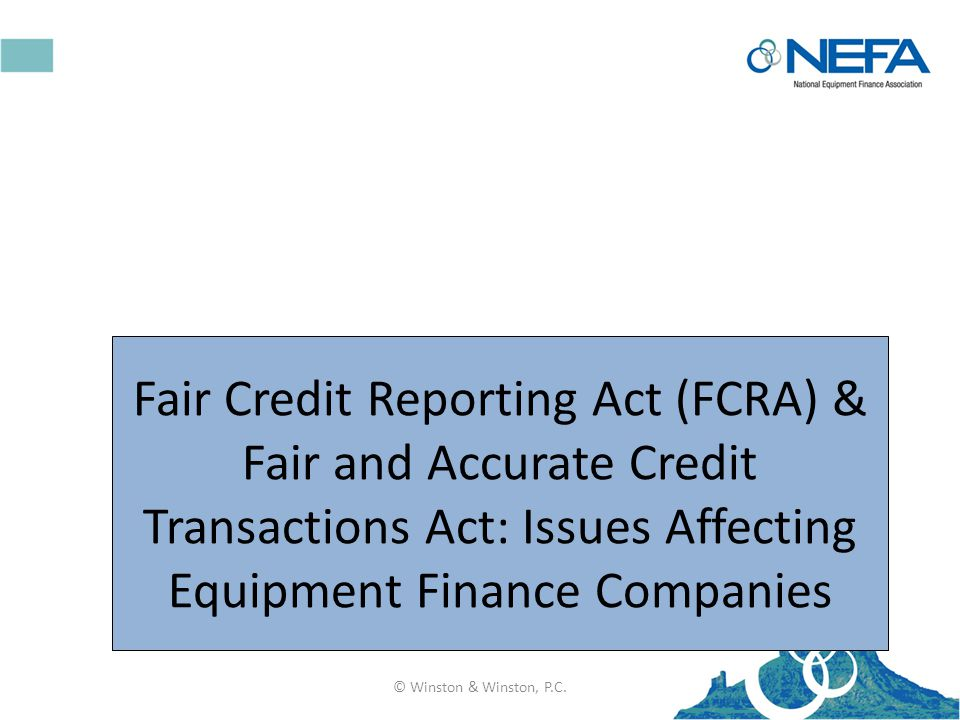 Fair Credit Reporting Act (FCRA) & Fair and Accurate Credit Transactions Act: Issues Affecting Equipment Finance Companies © Winston & Winston, P.C.