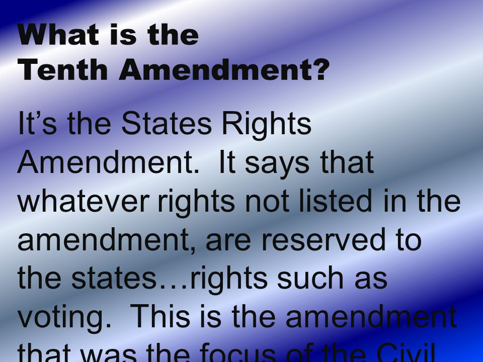 It's the States Rights Amendment. It says that whatever rights not listed in the amendment, are reserved to the states…rights such as voting. This is