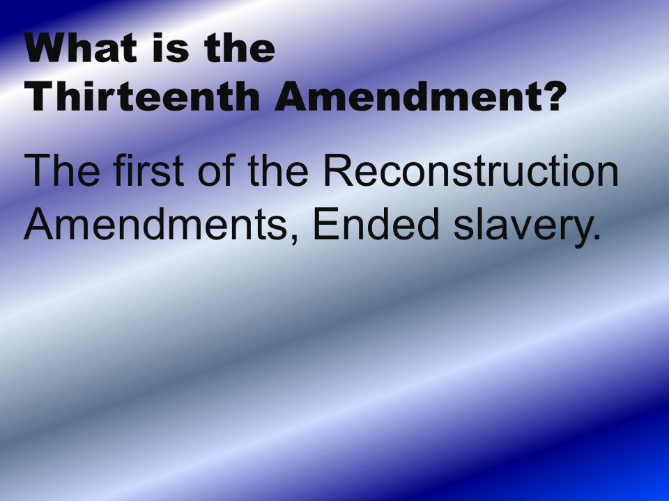 The first of the Reconstruction Amendments, Ended slavery.