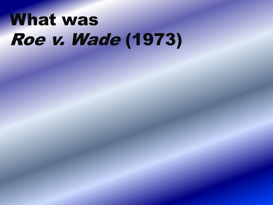 What was Roe v. Wade (1973)