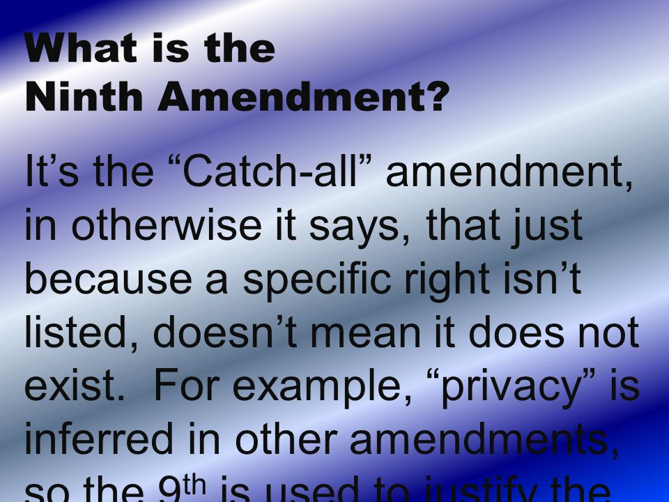 It's the Catch-all amendment, in otherwise it says, that just because a specific right isn't listed, doesn't mean it does not exist.
