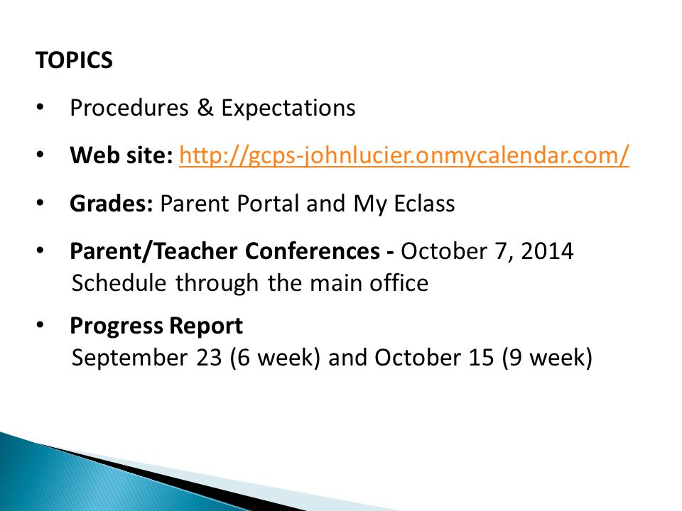 TOPICS Procedures & Expectations Web site: http://gcps-johnlucier.onmycalendar.com/http://gcps-johnlucier.onmycalendar.com/ Grades: Parent Portal and My Eclass Parent/Teacher Conferences - October 7, 2014 Schedule through the main office Progress Report September 23 (6 week) and October 15 (9 week)