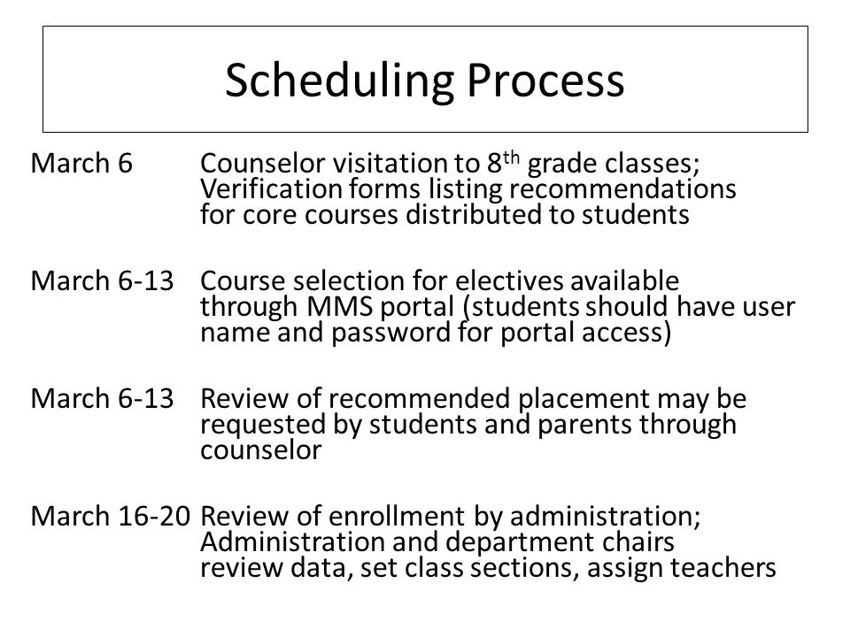Scheduling Process March 6Counselor visitation to 8 th grade classes; Verification forms listing recommendations for core courses distributed to students March 6-13Course selection for electives available through MMS portal (students should have user name and password for portal access) March 6-13Review of recommended placement may be requested by students and parents through counselor March 16-20Review of enrollment by administration; Administration and department chairs review data, set class sections, assign teachers