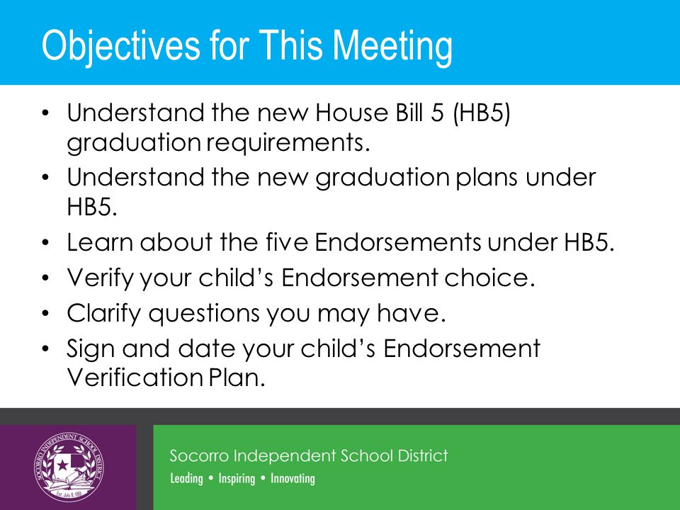 Objectives for This Meeting Understand the new House Bill 5 (HB5) graduation requirements. Understand the new graduation plans under HB5. Learn about