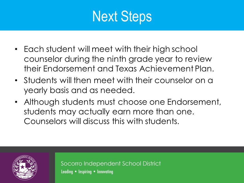 Next Steps Each student will meet with their high school counselor during the ninth grade year to review their Endorsement and Texas Achievement Plan.