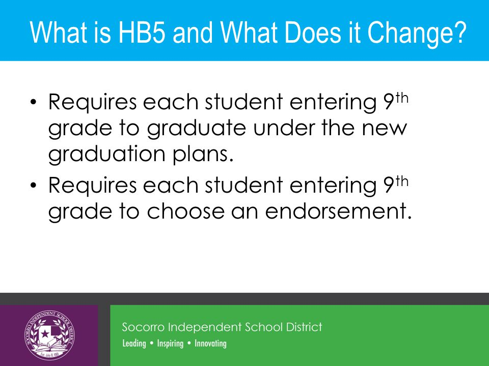 What is HB5 and What Does it Change? Requires each student entering 9 th grade to graduate under the new graduation plans. Requires each student enter