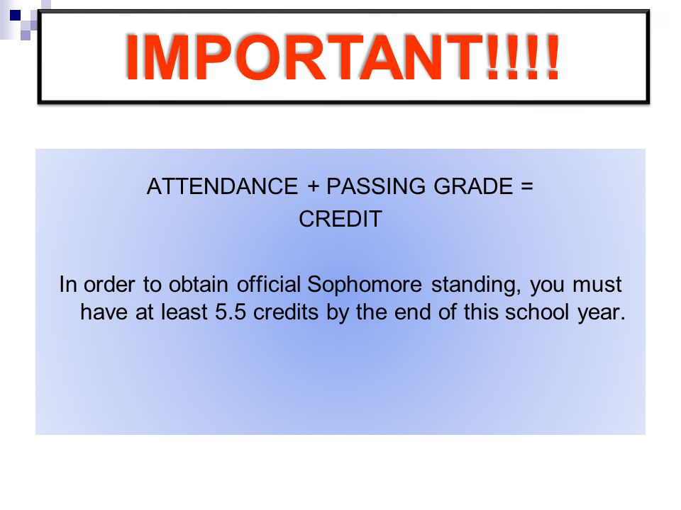 ATTENDANCE + PASSING GRADE = CREDIT In order to obtain official Sophomore standing, you must have at least 5.5 credits by the end of this school year.