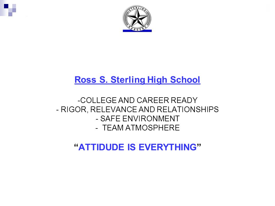 """Ross S. Sterling High School -COLLEGE AND CAREER READY - RIGOR, RELEVANCE AND RELATIONSHIPS - SAFE ENVIRONMENT - TEAM ATMOSPHERE """"ATTIDUDE IS EVERYTHI"""