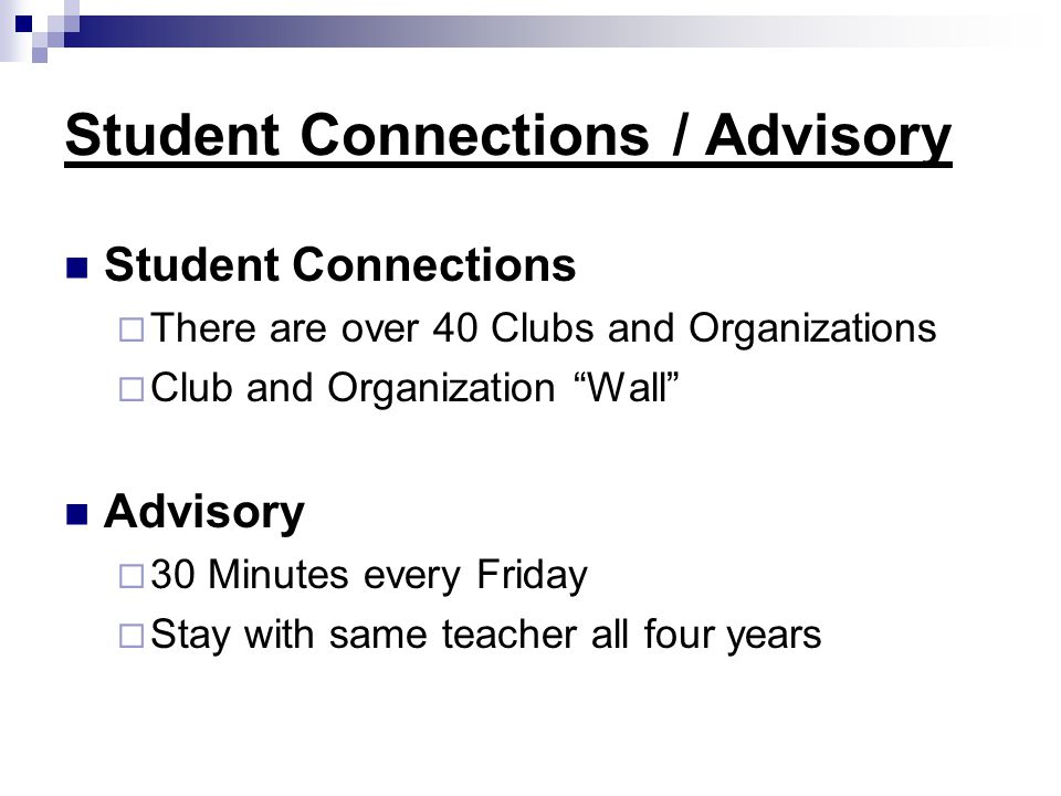 Student Connections / Advisory Student Connections  There are over 40 Clubs and Organizations  Club and Organization Wall Advisory  30 Minutes every Friday  Stay with same teacher all four years
