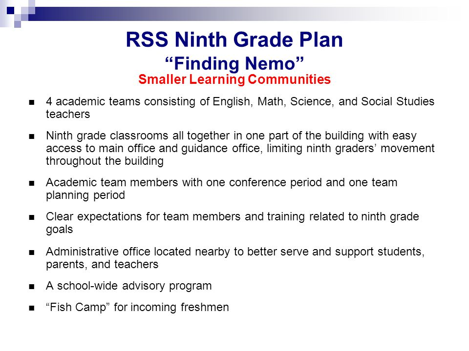 RSS Ninth Grade Plan Finding Nemo Smaller Learning Communities 4 academic teams consisting of English, Math, Science, and Social Studies teachers Ninth grade classrooms all together in one part of the building with easy access to main office and guidance office, limiting ninth graders' movement throughout the building Academic team members with one conference period and one team planning period Clear expectations for team members and training related to ninth grade goals Administrative office located nearby to better serve and support students, parents, and teachers A school-wide advisory program Fish Camp for incoming freshmen