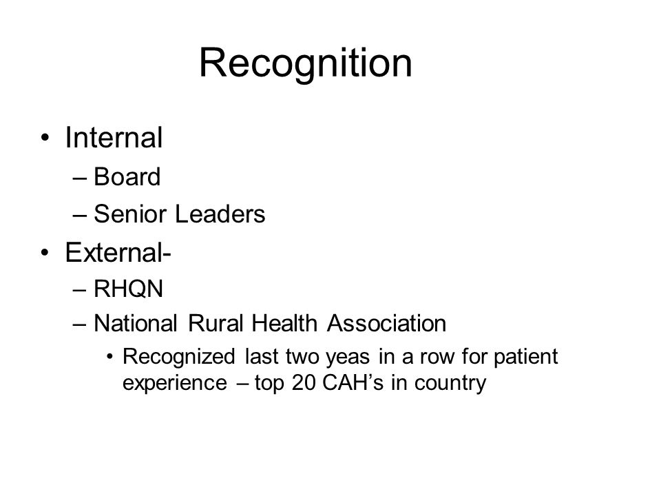 Recognition Internal –Board –Senior Leaders External- –RHQN –National Rural Health Association Recognized last two yeas in a row for patient experience – top 20 CAH's in country