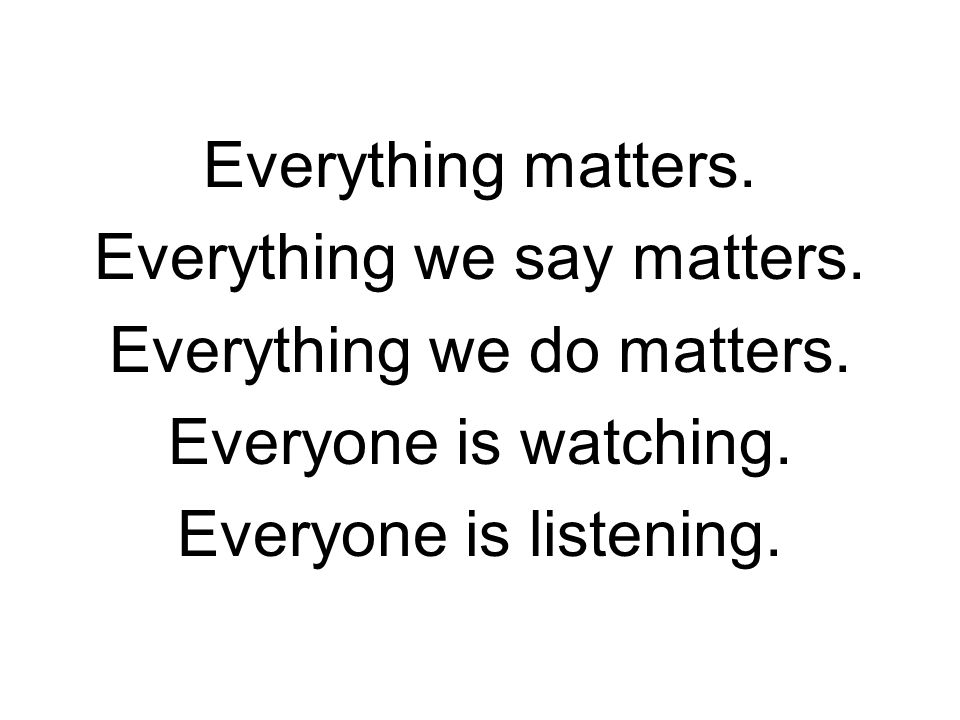 Everything matters. Everything we say matters. Everything we do matters.