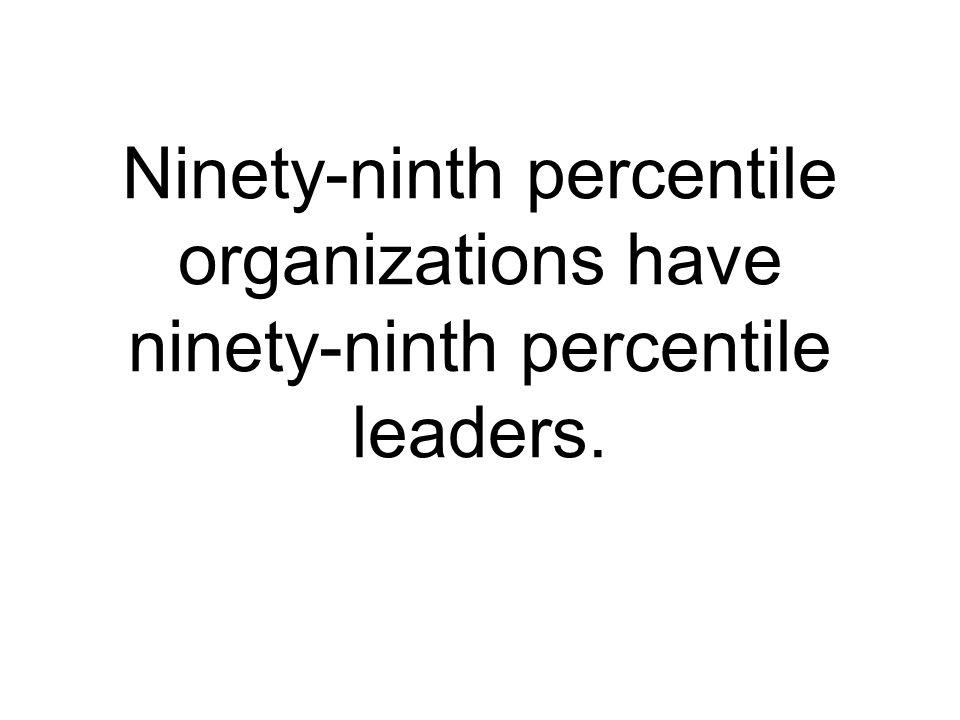 Ninety-ninth percentile organizations have ninety-ninth percentile leaders.