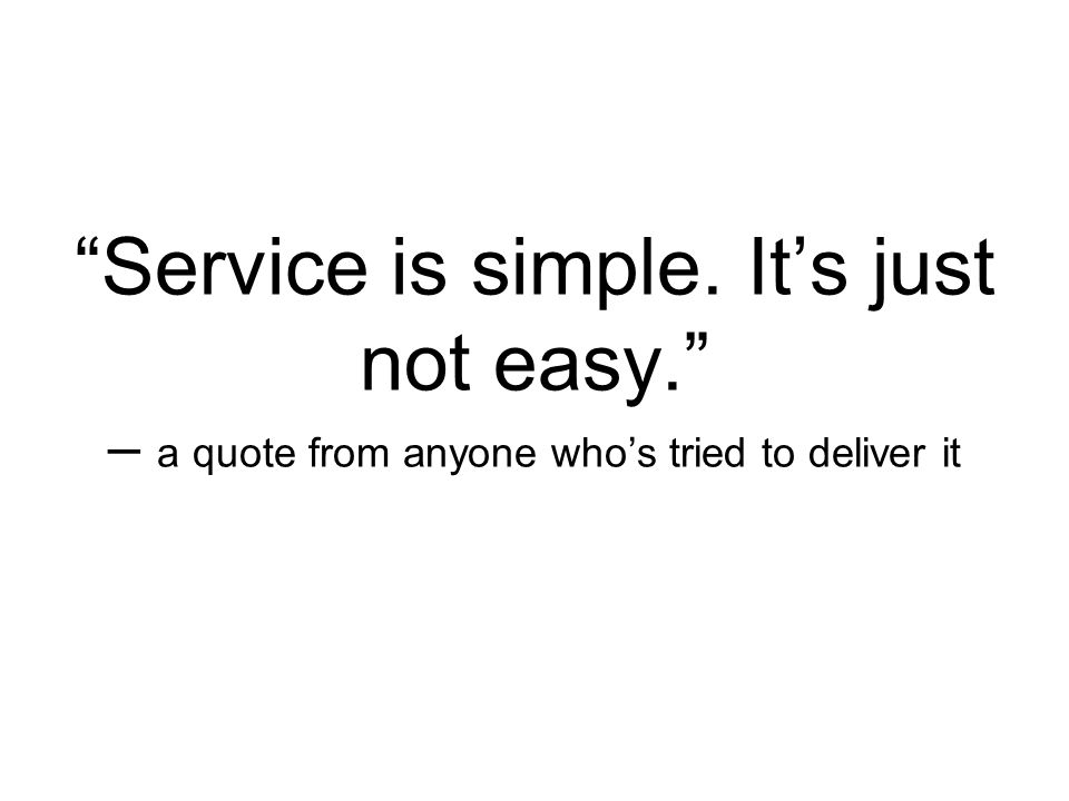 Service is simple. It's just not easy. – a quote from anyone who's tried to deliver it
