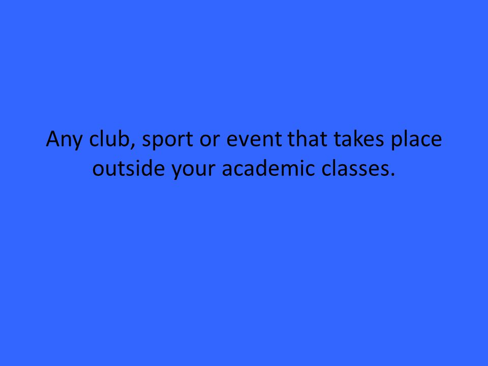 Any club, sport or event that takes place outside your academic classes.