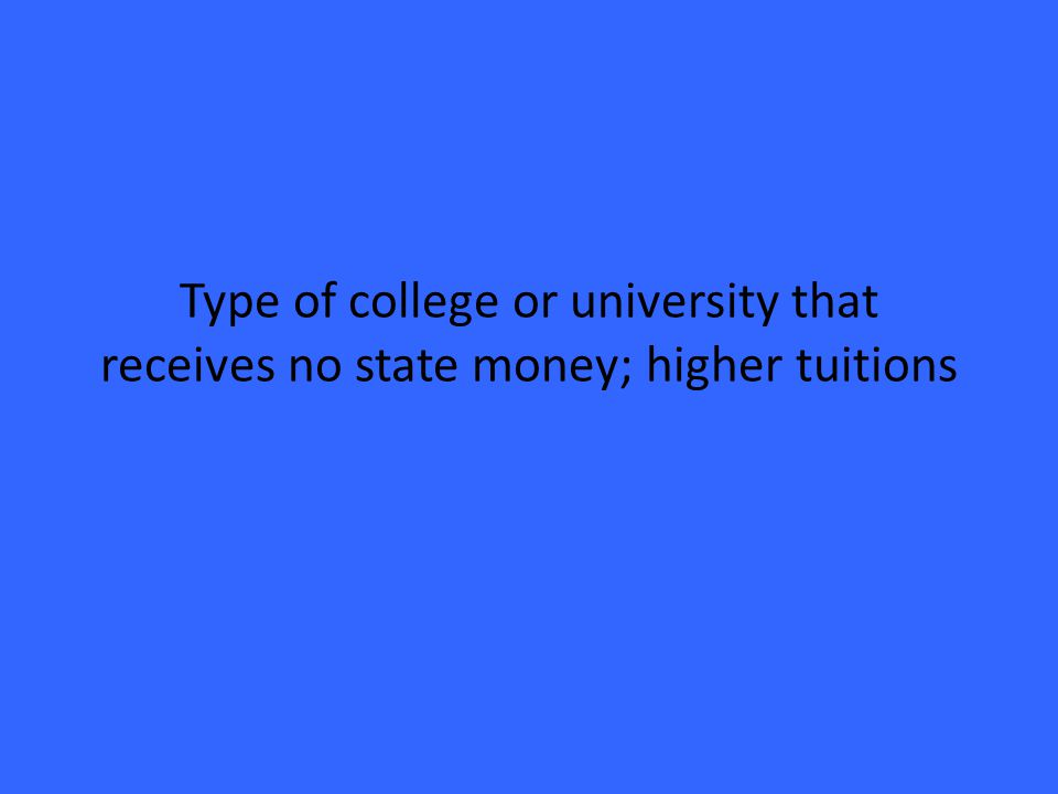 Type of college or university that receives no state money; higher tuitions