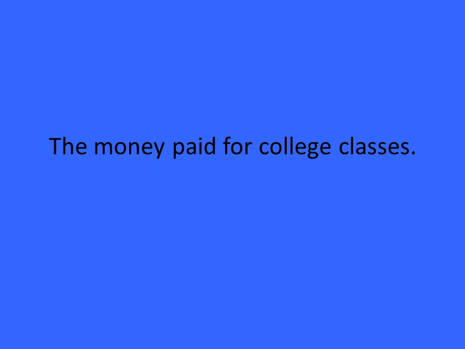 The money paid for college classes.
