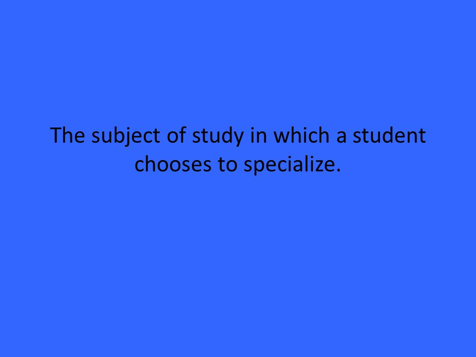 The subject of study in which a student chooses to specialize.