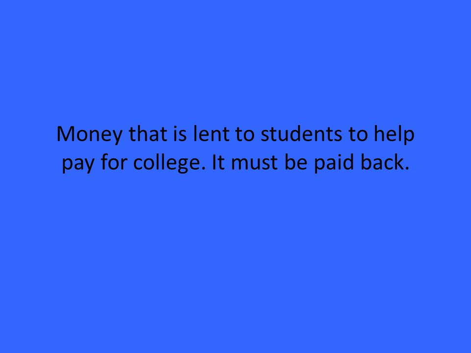 Money that is lent to students to help pay for college. It must be paid back.