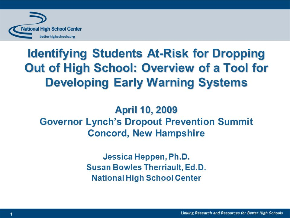 1 Identifying Students At-Risk for Dropping Out of High School: Overview of a Tool for Developing Early Warning Systems April 10, 2009 Identifying Students At-Risk for Dropping Out of High School: Overview of a Tool for Developing Early Warning Systems April 10, 2009 Governor Lynch's Dropout Prevention Summit Concord, New Hampshire Jessica Heppen, Ph.D.