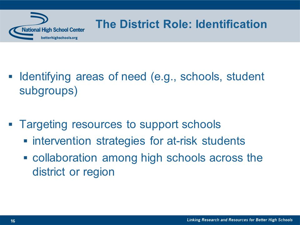 16 The District Role: Identification  Identifying areas of need (e.g., schools, student subgroups)  Targeting resources to support schools  intervention strategies for at-risk students  collaboration among high schools across the district or region