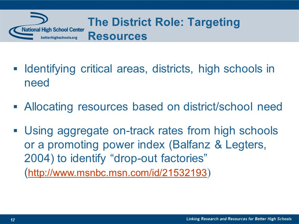17 The District Role: Targeting Resources  Identifying critical areas, districts, high schools in need  Allocating resources based on district/school need  Using aggregate on-track rates from high schools or a promoting power index (Balfanz & Legters, 2004) to identify drop-out factories ( http://www.msnbc.msn.com/id/21532193 ) http://www.msnbc.msn.com/id/21532193